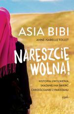 Nareszcie wolna! - Historia uwolnienia skazanej na śmierć chrześcijanki z Pakistanu, Asia Bibi, Anne-Isabelle Tollet