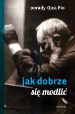 Porady Ojca Pio wyd. II - Jak dobrze się modlić?, oprac. Joanna Świątkiewicz