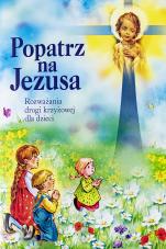 Popatrz na Jezusa - Rozważania drogi krzyżowej dla dzieci, red. Grzegorz Duszyński