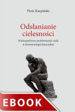 Odsłanianie cielesności - Wieloaspektowa problematyka ciała w fenomenologii francuskiej, Piotr Karpiński