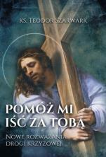 Pomóż mi iść za Tobą - Nowe rozważania drogi krzyżowej, ks. Teodor Szarwark