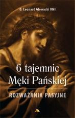 6 tajemnic Męki Pańskiej - Rozważania pasyjne, Leonard Głowacki OMI