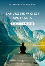 Zanurz się w ciszy spotkania Kazania wybrane - Kazania wybrane, ks. Tomasz Grabowski
