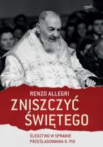 Zniszczyć świętego - Śledztwo w sprawie prześladowania o. Pio, Renzo Allegri