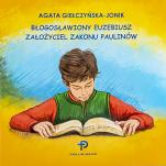 Błogosławiony Euzebiusz, założyciel Zakonu Paulinów - , Agata Giełczyńska-Jonik