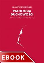 Patologia duchowości - Od niezdrowej religijności do dojrzałej wiary, ks. Krzysztof Grzywocz
