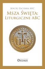 Msza Święta: Liturgiczne ABC - , Maciej Zachara MIC
