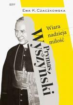 Prymas Wyszyński. Wiara, nadzieja, miłość - , Ewa K. Czaczkowska