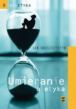 Umieranie a etyka - W poszukiwaniu adekwatnej teorii etycznej w końcowym okresie życie chorego, Jan Iwaszczyszyn