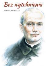 Bez wytchnienia - Powieść o błogosławionym księdzu Ignacym Kłopotowskim, Dorota Krawczyk