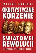 Okultystyczne korzenie światowej rewolucji - Ezoteryka w służbie postępu, Michał Krajski