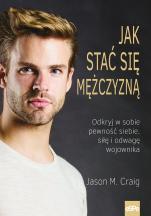 Jak stać się mężczyzną - Odkryj w sobie pewność siebie, siłę i odwagę wojownika, Jason M. Craig