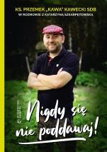 Nigdy się nie poddawaj! - , ks. Przemek Kawecki SDB, Katarzyna Szkarpetowska