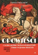 Opowieści z wojny polsko-bolszewickiej 1920 i inne wojenne historie - Opowiadania, publicystyka, poezje, Eugeniusz Małaczewski