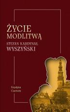 Życie modlitwą - Stefan kardynał Wyszyński, Krystyna Czarnota