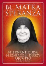 Bł. Matka Speranza - Nieznane cuda bliźniaczej duszy ojca Pio, José María Zavala