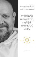 W ciemno za światłem, czyli jak nie stracić wiary - , Tomasz Nowak OP, Marcin Jakimowicz