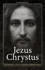 Jezus Chrystus Opowieść o życiu naszego Zbawiciela - Opowieść o życiu naszego Zbawiciela, ks. Bartłomiej Krzos