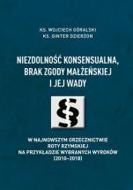 Niezdolność konsensualna, brak zgody małżeńskiej i jej wady w najnowszym orzecznictwie Roty Rzymskiej -  Na przykładzie wybranych wyroków (2010-2018), ks. Wojciech Góralski, ks. Ginter Dzierżon