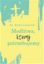 Modlitwa, której potrzebujemy - , ks. Michał Lubowicki