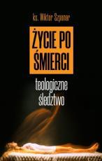 Życie po śmierci. Teologiczne świadectwo - Teologiczne śledztwo, ks. Wiktor Szponar