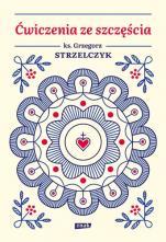 Ćwiczenia ze szczęścia - , ks. Grzegorz Strzelczyk