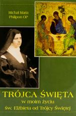 Trójca Święta w moim życiu - Doktryna duchowa siostry Elżbiety od Trójcy Przenajświętszej, Michał Maria Philipon OP