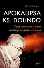 Apokalipsa ks. Dolindo - Czasy ostateczne oczami wielkiego mistyka z Neapolu, Jakub Jałowiczor