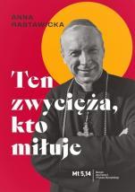 Ten zwycięża, kto miłuje - Życie i nauczanie prymasa Stefana Wyszyńskiego, Anna Rastawicka