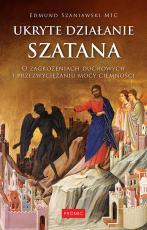 Ukryte działanie szatana  - O zagrożeniach duchowych i przezwyciężaniu mocy ciemności, Edmund Szaniawski MIC