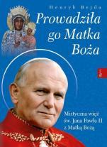Prowadziła go Matka Boża  - Mistyczna więź św. Jana Pawła II z Matką Bożą, Henryk Bejda