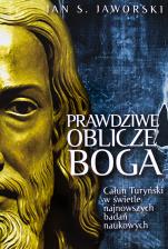 Prawdziwe oblicze Boga - Całun Turyński w świetle najnowszych badań naukowych, Jan S. Jaworski