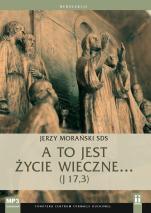 A to jest życie wieczne... (J 17,3) - , Jerzy Morański SDS