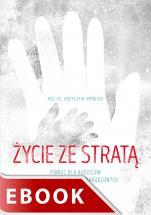 Życie ze stratą - Pomoc dla rodziców po odejściu dzieci nienarodzonych, red. ks. Krzysztof Porosło
