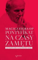 Pontyfikat na czasy zamętu - Jan Paweł II wobec wyzwań Kościoła i świata, Maciej Zięba OP