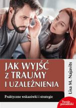 Jak wyjść z traumy i uzależnienia - Praktyczne wskazówki i strategie, Lisa M. Najavits