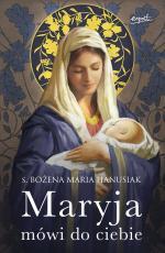 Maryja mówi do ciebie - , s. Bożena Maria Hanusiak