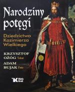 Narodziny potęgi. Dziedzictwo Kazimierza Wielkiego - Dziedzictwo Kazimierza Wielkiego, Krzysztof Ożóg, Adam Bujak