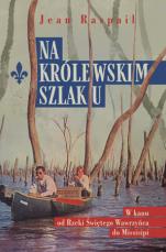 Na królewskim szlaku  - W kanu od Rzeki Świętego Wawrzyńca do Missisipi, Jean Raspail