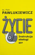 Życie. Instrukcja obsługi - , ks. Piotr Pawlukiewicz