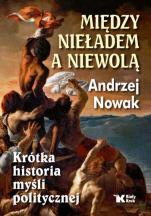 Między nieładem a niewolą  - Krótka historia myśli politycznej, Andrzej Nowak