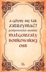 A gdyby się tak zatrzymać? - Podpowiedzi Siostry Małgorzaty Borkowskiej OSB, Małgorzata Borkowska OSB