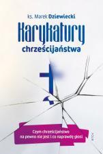 Karykatury chrześcijaństwa  - Czym chrześcijaństwo na pewno nie jest i co naprawdę głosi, ks. Marek Dziewiecki