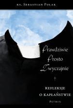 Prawdziwie, prosto, zwyczajnie  - Refleksje o kapłaństwie, ks. Sebastian Polak SDS