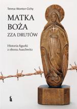Matka Boża zza drutów - Historia figurki z obozu Auschwitz, Teresa Wontor-Cichy