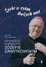 Życie w rytm Bożych nut - Opowieść o biskupie Józefie Zawitkowskim, Artur Żak, Joanna Skrzypnik