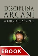 Disciplina arcani w chrześcijaństwie - , red. Wojciech Gajewski, Bogusław Górka