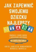 Jak zapewnić swojemu dziecku najlepszy start - Edukacja i rozwój zgodne z naturalnymi potrzebami przedszkolaka, Anita Janeczek-Romanowska, Mikołaj Marcela