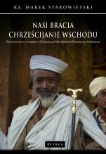 Nasi bracia chrześcijanie Wschodu - Podstawowe wiadomości o kościołach wschodnich przedchalcedońskich, ks. Marek Starowieyski