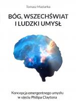 Bóg, wszechświat i ludzki umysł - Koncepcja emergentnego umysłu w ujęciu Philipa Claytona, Tomasz Maziarka